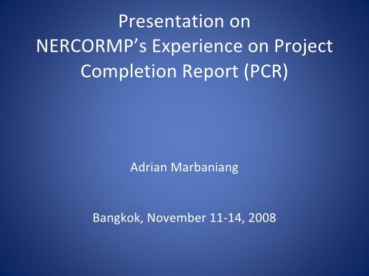 Presentation on NERCORMP's Experience on Project Completion Report (PCR)   Adrian Marbaniang     Bangkok, November 11-14, ...