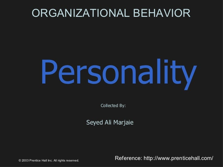 ORGANIZATIONAL BEHAVIOR Personality Collected By: Seyed Ali Marjaie  © 2003 Prentice Hall Inc. All rights reserved. Refere...