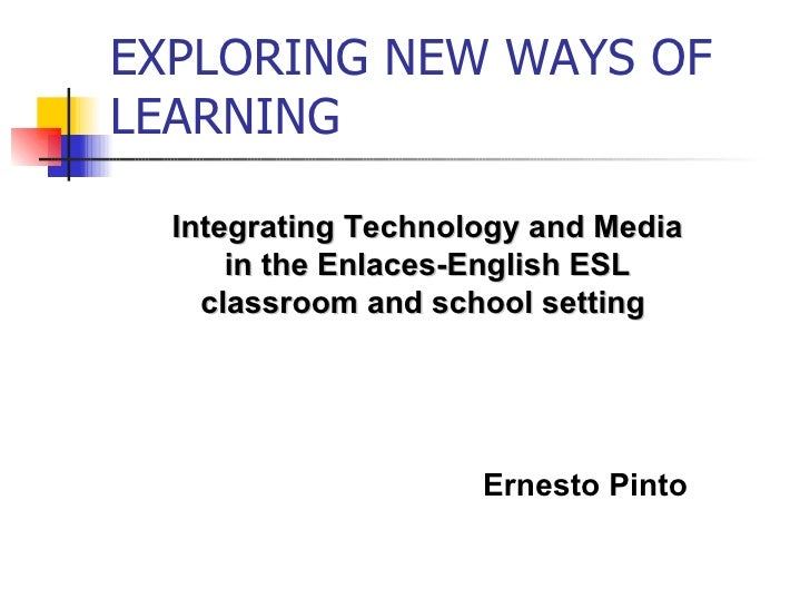 EXPLORING NEW WAYS OF LEARNING Integrating Technology and Media in the Enlaces-English ESL classroom and school setting  E...