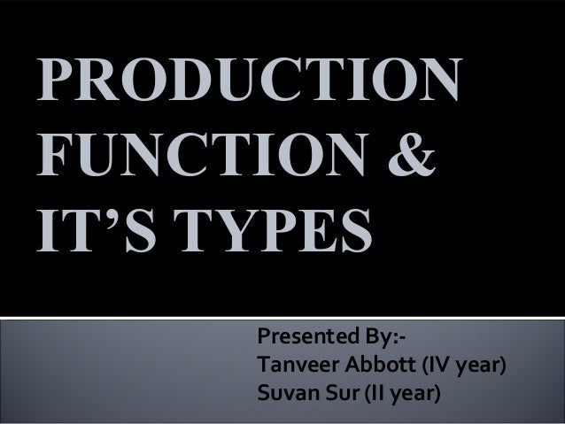 PRODUCTIONFUNCTION &IT'S TYPES     Presented By:-     Tanveer Abbott (IV year)     Suvan Sur (II year)