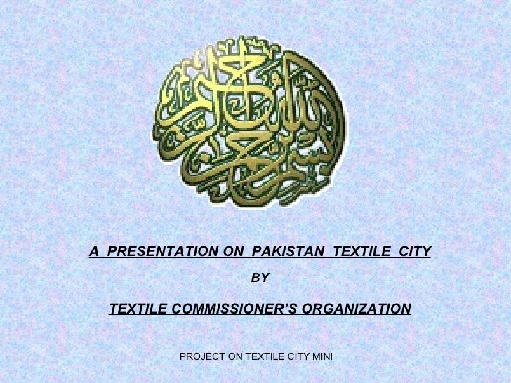 A  PRESENTATION ON  PAKISTAN  TEXTILE  CITY BY TEXTILE COMMISSIONER'S ORGANIZATION