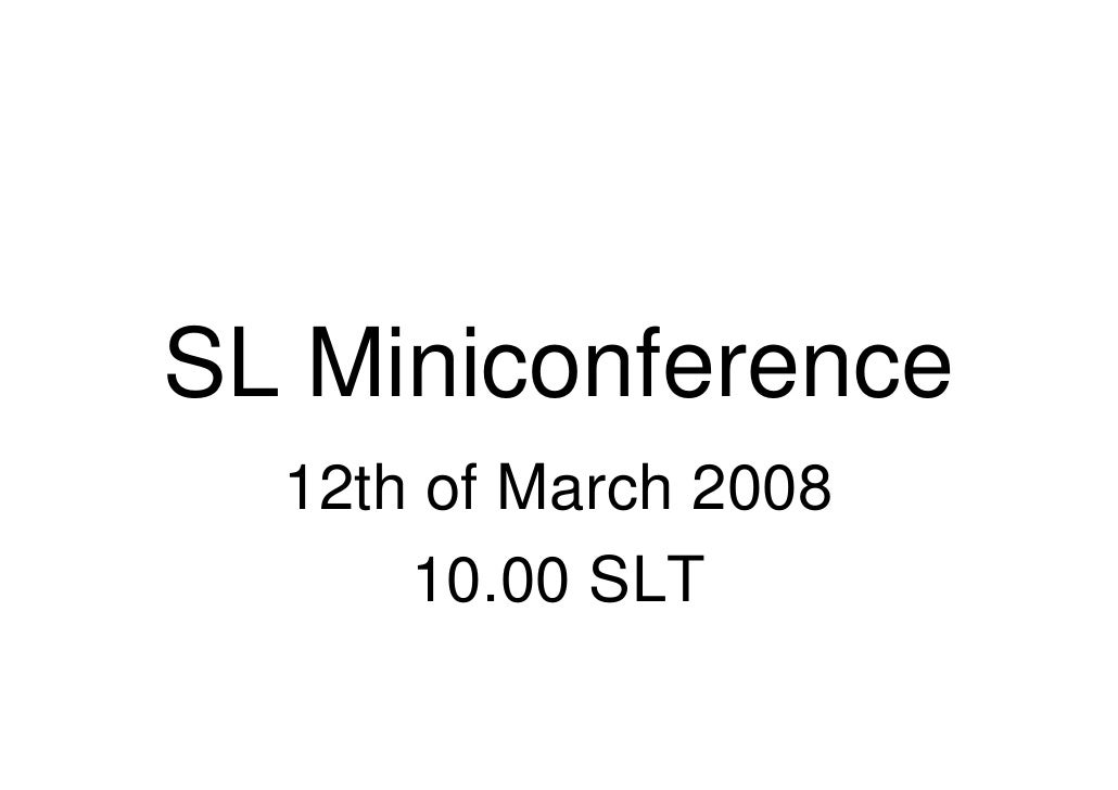 SL Miniconference   12th of March 2008       10.00 SLT
