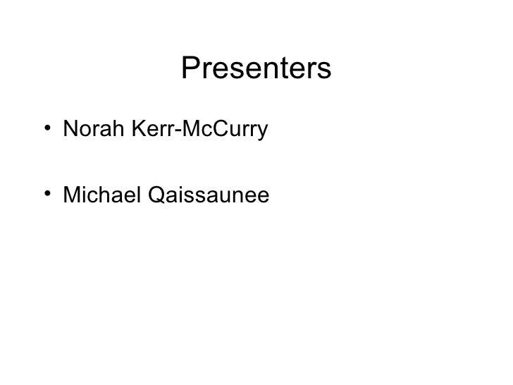 Presenters <ul><li>Norah Kerr-McCurry </li></ul><ul><li>Michael Qaissaunee </li></ul>