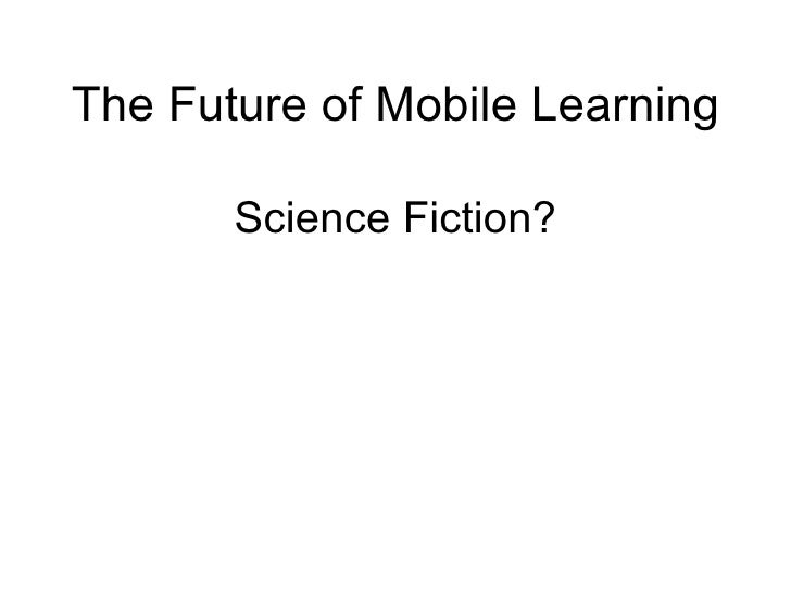 The Future of Mobile Learning Science Fiction?