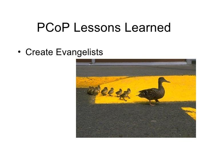 PCoP Lessons Learned <ul><li>Create Evangelists </li></ul>