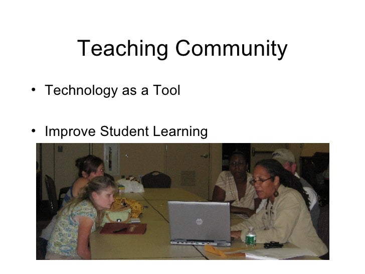 Teaching Community <ul><li>Technology as a Tool </li></ul><ul><li>Improve Student Learning </li></ul>