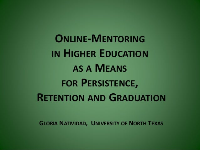 ONLINE-MENTORING IN HIGHER EDUCATION AS A MEANS FOR PERSISTENCE, RETENTION AND GRADUATION GLORIA NATIVIDAD, UNIVERSITY OF ...
