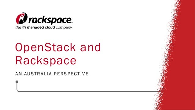 OpenStack and Rackspace AN AUSTRALIA PERSPECTIVE
