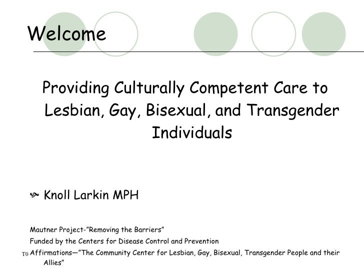 Welcome  <ul><li>Providing Culturally Competent Care to Lesbian, Gay, Bisexual, and Transgender Individuals </li></ul><ul>...