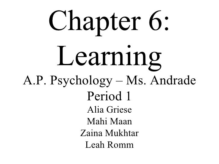 Chapter 6: Learning A.P. Psychology – Ms. Andrade Period 1 Alia Griese Mahi Maan Zaina Mukhtar Leah Romm