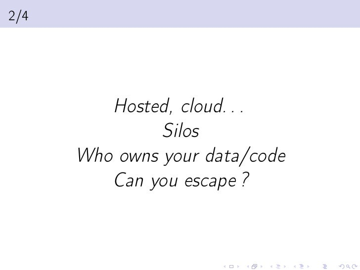 2/4         Hosted, cloud. . .               Silos      Who owns your data/code         Can you escape ?