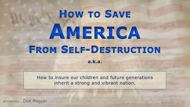1<br />How to Save<br />America<br />From Self-Destruction<br />a.k.a.<br />How to insure our children and future generati...