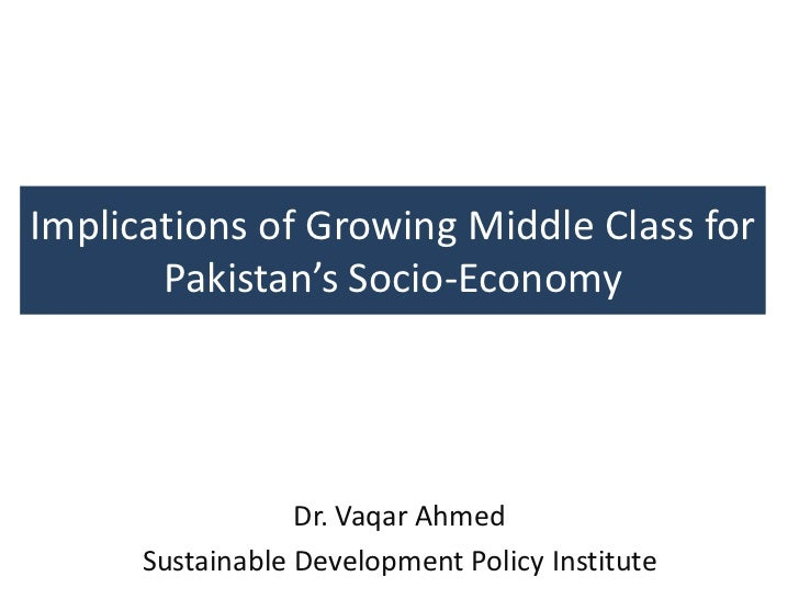 Implications of Growing Middle Class for       Pakistan's Socio-Economy                  Dr. Vaqar Ahmed      Sustainable ...