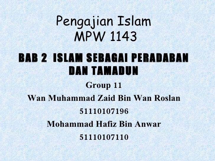 Pengajian Islam  MPW 1143 BAB 2  ISLAM SEBAGAI PERADABAN DAN TAMADUN Group 11 Wan Muhammad Zaid Bin Wan Roslan 51110107196...