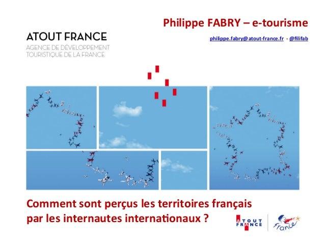 Philippe  FABRY  –  e-‐tourisme  philippe.fabry@atout-‐france.fr  -‐  @filifab  Comment  sont  perçus  les  territoires...