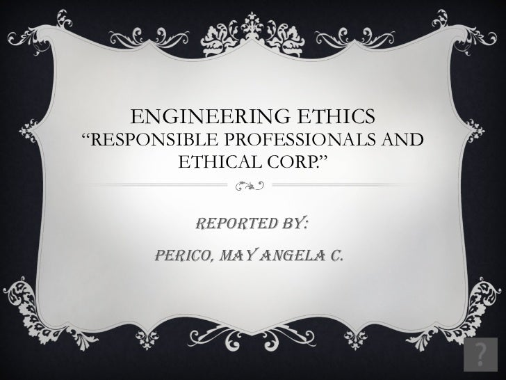 "ENGINEERING ETHICS ""RESPONSIBLE PROFESSIONALS AND ETHICAL CORP."" Reported by: Perico, May angela c."