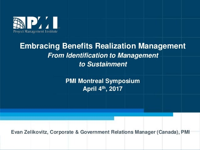 Embracing Benefits Realization Management From Identification to Management to Sustainment PMI Montreal Symposium April 4t...