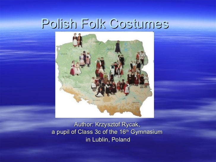 Polish Folk Costumes Author: Krzysztof Rycak,  a pupil of Class 3c of the 16 th  Gymnasium  in Lublin, Poland
