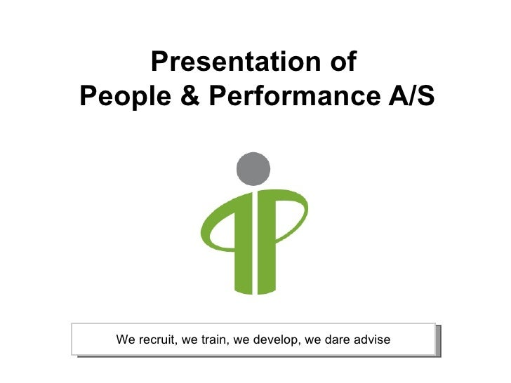Presentation of  People & Performance A/S We recruit, we train, we develop, we dare advise