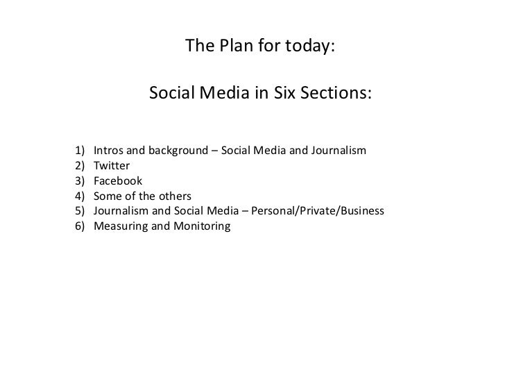The Plan for today:<br />Social Media in Six Sections:<br />Intros and background – Social Media and Journalism<br />Twitt...