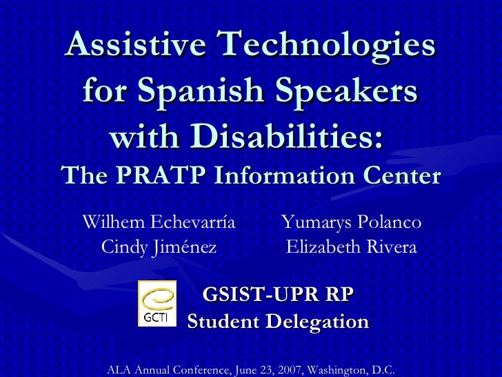 Assistive Technologies for Spanish Speakers with Disabilities:   The PRATP Information Center ALA Annual Conference, June ...