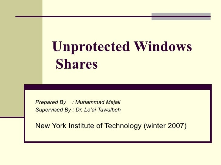 Unprotected Windows Shares   Prepared By  : Muhammad Majali Supervised By : Dr. Lo'ai Tawalbeh New York Institute of Techn...