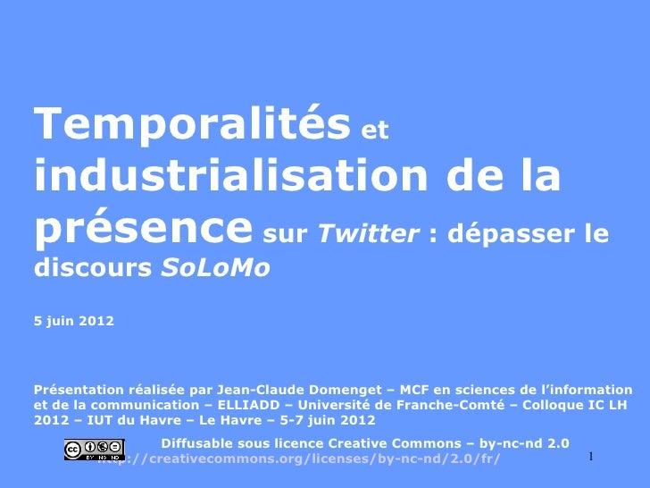 Temporalités etindustrialisation de laprésence sur Twitter : dépasser lediscours SoLoMo5 juin 2012Présentation réalisée pa...