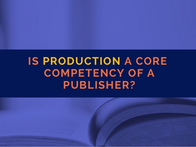 IS PRODUCTION A CORE COMPETENCYOFA PUBLISHER?