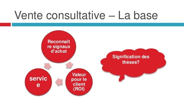 Vente consultative – La base Reconnaît re signaux d'achat Valeur pour le client (ROI) servic e Signification des thèses?