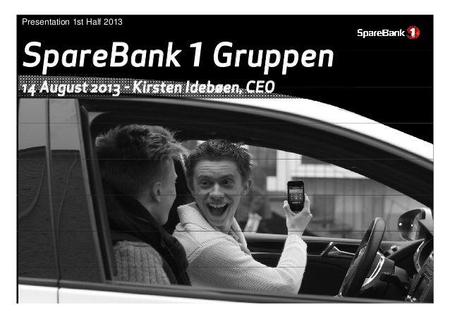 SpareBank 1Gruppen Presentation 1st Half 2013 SpareBank 1Gruppen 14 August 2013 - Kirsten Idebøen CEO14 August 2013 - Kirs...