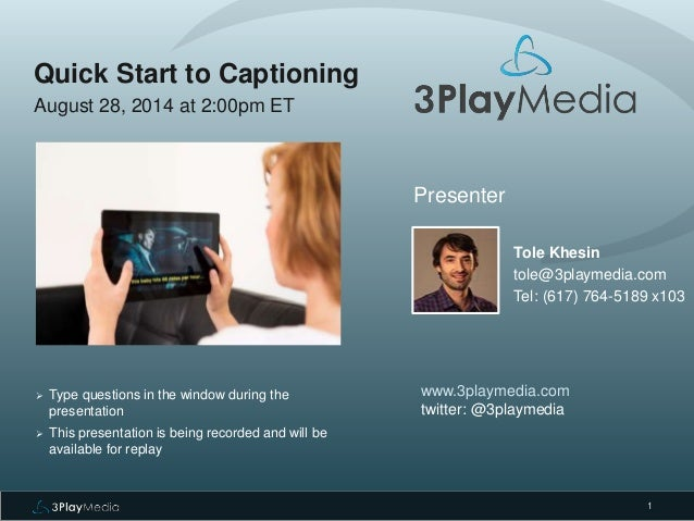1  Quick Start to Captioning  August 28, 2014 at 2:00pm ET  Presenter  Tole Khesin  tole@3playmedia.com  Tel: (617) 764-51...