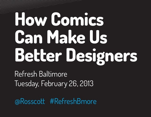 How ComicsCan Make UsBetter DesignersRefresh BaltimoreTuesday, February 26, 2013@Rosscott #RefreshBmore