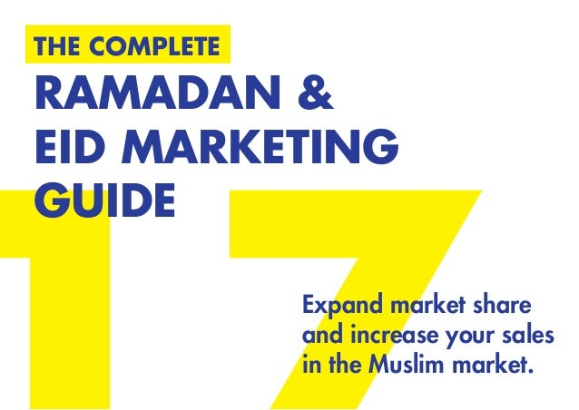THE COMPLETE RAMADAN & EID MARKETING GUIDE Expand market share and increase your sales in the Muslim market.