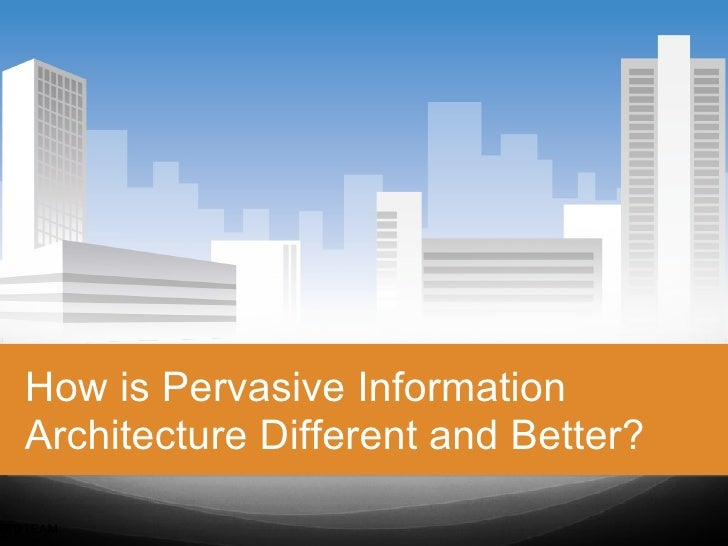How is Pervasive Information   Architecture Different and Better?REDTEAM