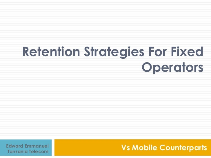 Retention Strategies For Fixed                         OperatorsEdward Emmanuel Tanzania Telecom                      Vs M...