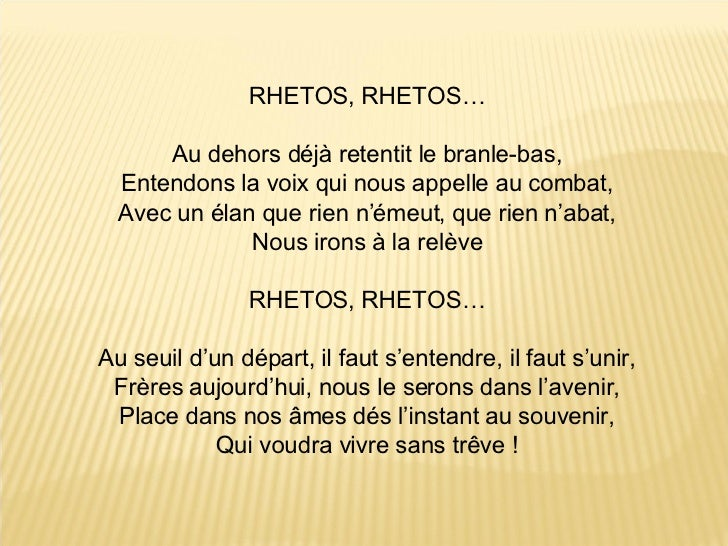 RHETOS, RHETOS… Au dehors déjà retentit le branle-bas, Entendons la voix qui nous appelle au combat, Avec un élan que rien...