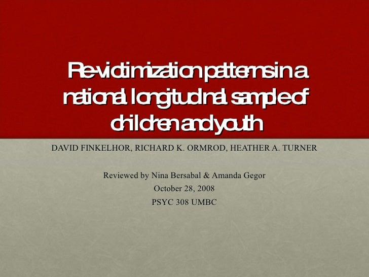Re-victimization patterns in a national longitudinal sample of children and youth DAVID FINKELHOR, RICHARD K. ORMROD, HEAT...