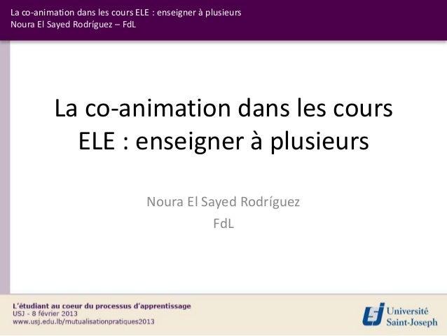 La co-animation dans les cours ELE : enseigner à plusieursNoura El Sayed Rodríguez – FdL          La co-animation dans les...
