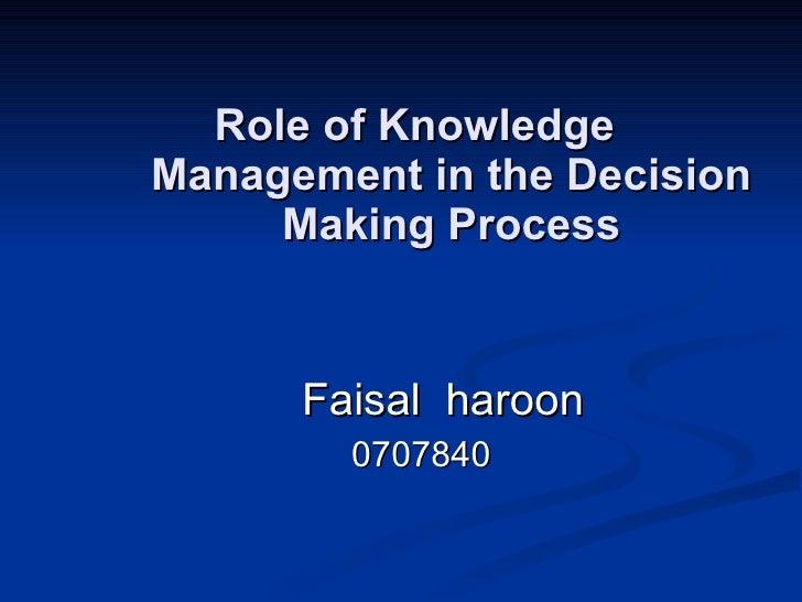 Role of Knowledge Management in the Decision Making Process <ul><ul><ul><ul><ul><li>Faisal  haroon </li></ul></ul></ul></u...