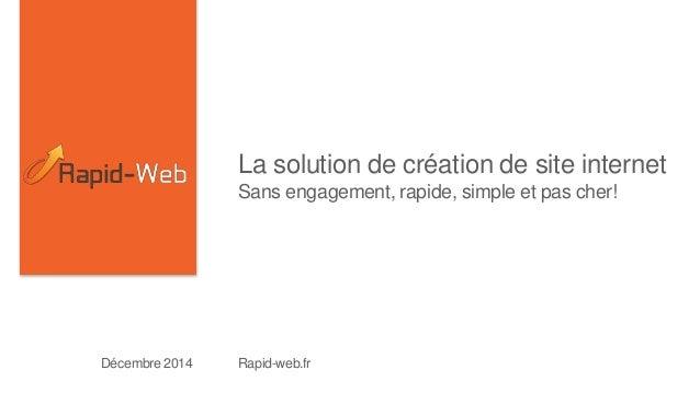 La solution de création de site internet  Sans engagement, rapide, simple et pas cher!  Décembre 2014 Rapid-web.fr