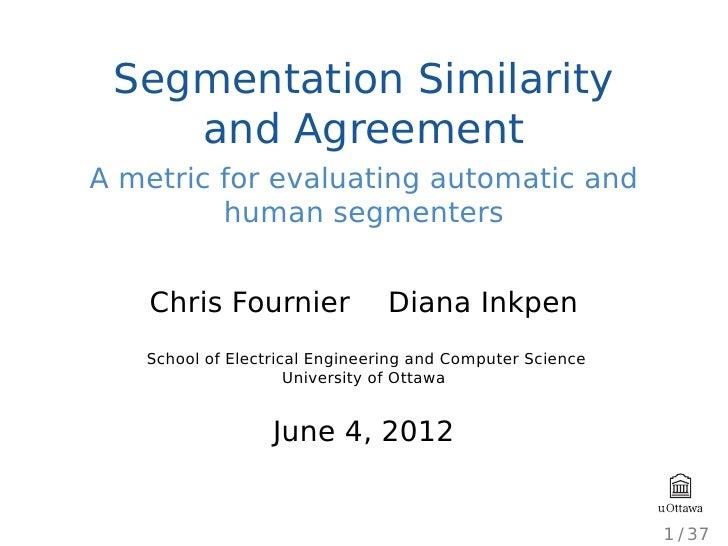 Segmentation Similarity    and AgreementA metric for evaluating automatic and         human segmenters    Chris Fournier  ...