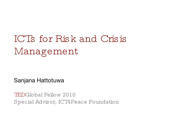 ICTs for Risk and Crisis Management Sanjana Hattotuwa TED Global Fellow 2010 Special Advisor, ICT4Peace Foundation