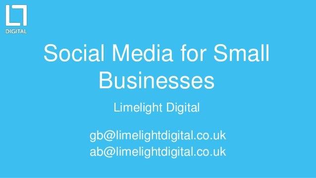 Social Media for Small Businesses Limelight Digital gb@limelightdigital.co.uk ab@limelightdigital.co.uk