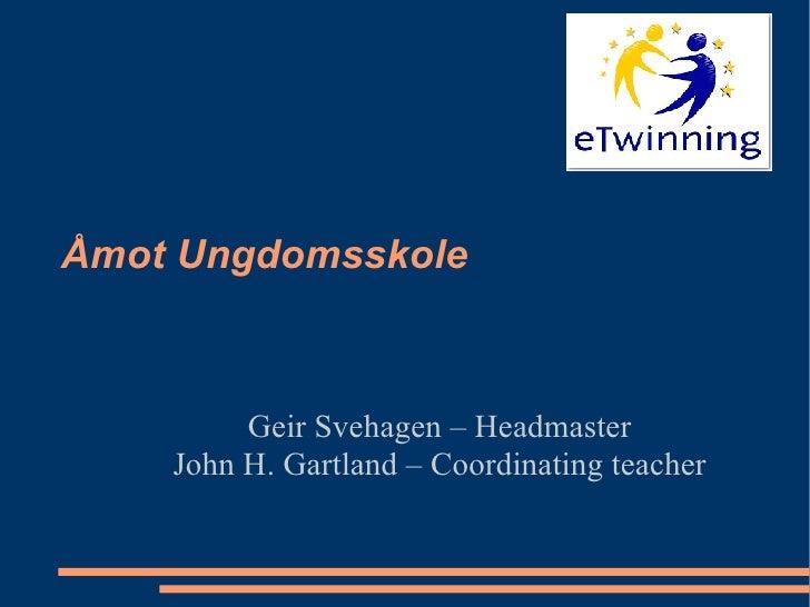 Åmot Ungdomsskole Geir Svehagen – Headmaster John H. Gartland – Coordinating teacher