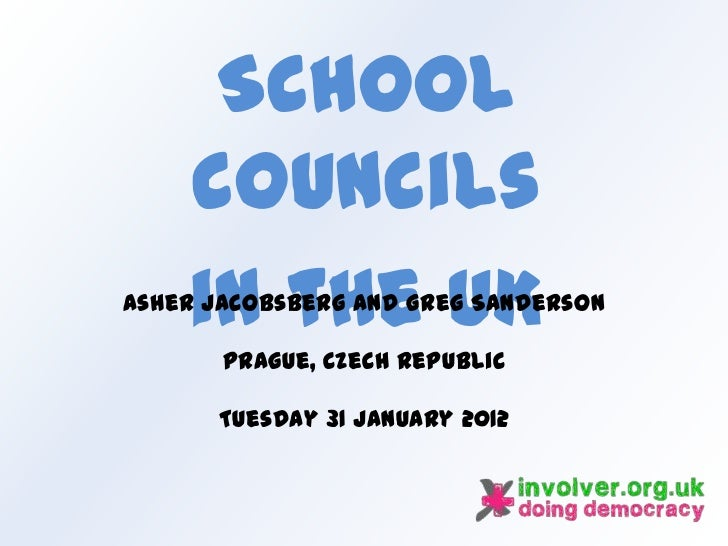 School    councils    in the UKAsher Jacobsberg and Greg Sanderson       Prague, Czech Republic      Tuesday 31 January 2012