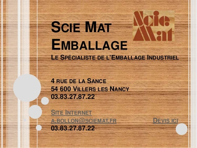SCIE MAT EMBALLAGE LE SPÉCIALISTE DE L'EMBALLAGE INDUSTRIEL 4 RUE DE LA SANCE 54 600 VILLERS LES NANCY 03.83.27.87.22 SITE...