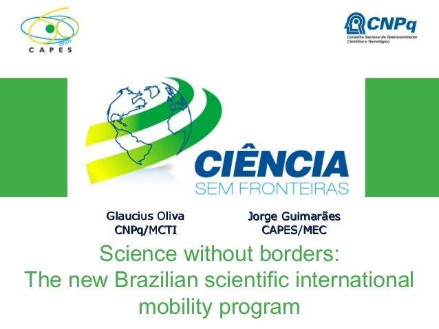 Science without borders: The new Brazilian scientific international mobility program Glaucius OlivaGlaucius Oliva CNPq/MCT...