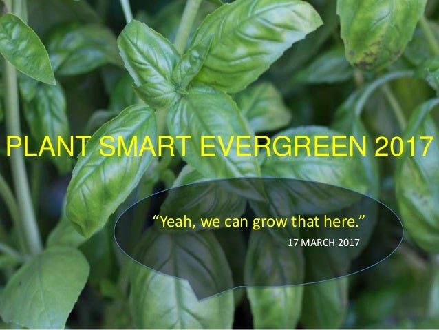 "PLANT SMART EVERGREEN 2017 ""Yeah, we can grow that here."" 17 MARCH 2017"