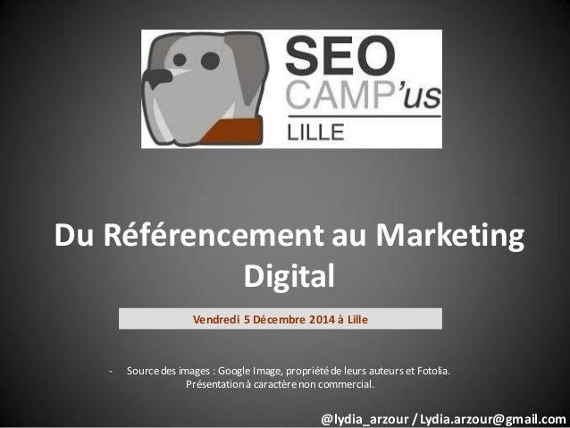 Du Référencement au Marketing Digital Vendredi 5 Décembre 2014 à Lille - Sourcedes images : Google Image, propriétéde leur...