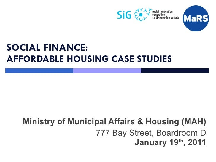 SOCIAL FINANCE: AFFORDABLE HOUSING CASE STUDIES Ministry of Municipal Affairs & Housing (MAH) 777 Bay Street, Boardroom D ...
